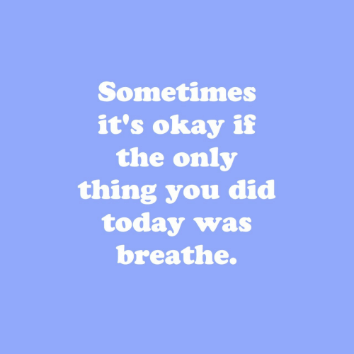 Okay, Today, and Did: Sometimes  it's okay if  the only  thing you did  today was  breathe.