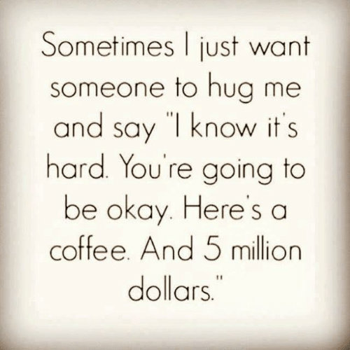 "Dank, Coffee, and Okay: Sometimes just want  someone to hua me  and say ""l know it s  hard. You're going to  be okay. Heres a  coffee. And 5 million  dollars"