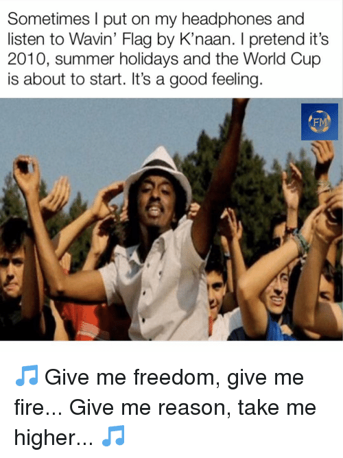 World Cup: Sometimes l put on my headphones and  listen to Wavin' Flag by K'naan. I pretend it's  2010, summer holidays and the World Cup  is about to start. It's a good feeling  FM 🎵 Give me freedom, give me fire... Give me reason, take me higher... 🎵