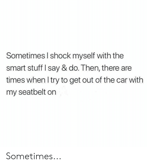 Stuff, Car, and Smart: Sometimes l shock myself with the  smart stuff I say & do. Then, there are  times when Itry to get out of the car with  my seatbelt on Sometimes...
