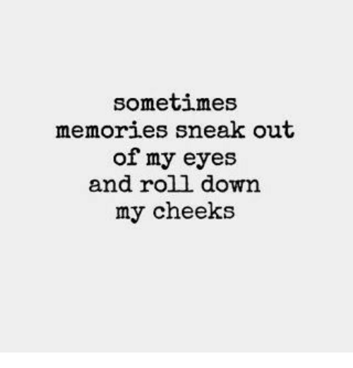 Down, Memories, and Eyes: sometimes  memories sneak out  of my eyes  and roll down  my cheeks