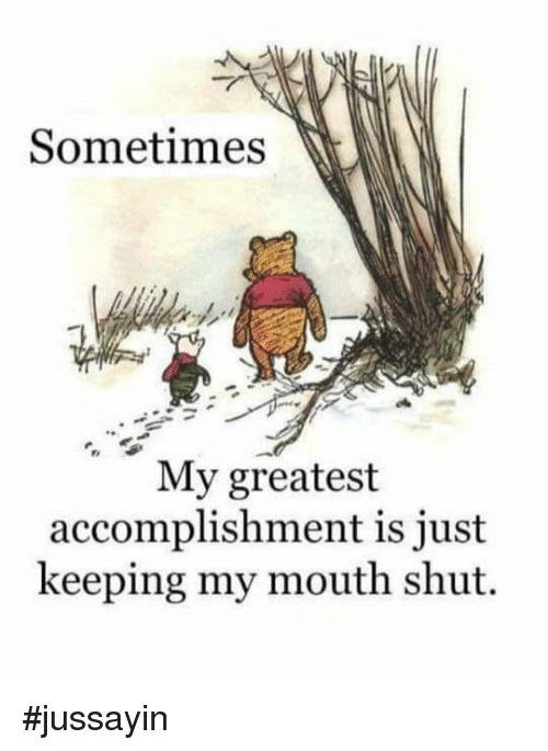 Dank, 🤖, and Greatest: Sometimes  My greatest  accomplishment is just  keeping my mouth shut. #jussayin