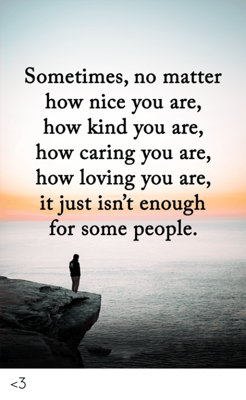 Memes, Nice, and 🤖: Sometimes, no matter  how nice you are,  how kind you are,  how caring you are,  how loving you are,  it just isn't enough  for some people. <3