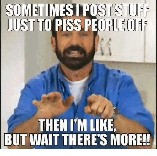 opie: SOMETIMES POST STUFF  JUST TO  PISS OPIE OFF  THEN I'M LIKE,  BUT WAIT THERE'S MORE!!
