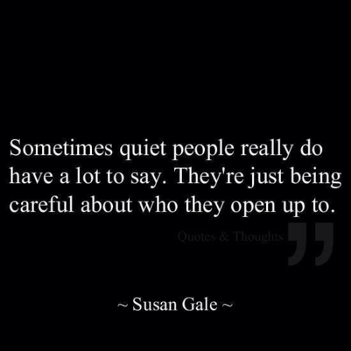 Open Up: Sometimes quiet people really do  have a lot to say. They're just being  careful about who they open up to.  ~Susan Gale~