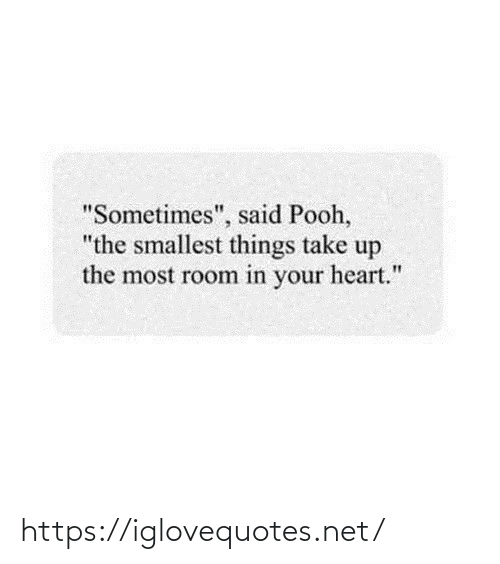 "The Most: ""Sometimes"", said Pooh,  ""the smallest things take up  the most room in your heart."" https://iglovequotes.net/"