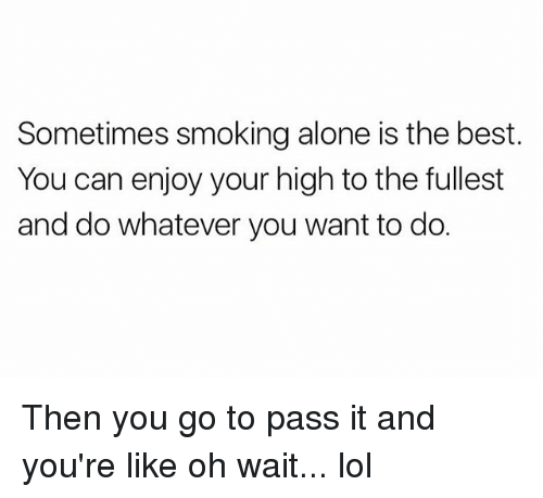 Passe: Sometimes smoking alone is the best  You can enjoy your high to the fullest  and do whatever you want to do. Then you go to pass it and you're like oh wait... lol