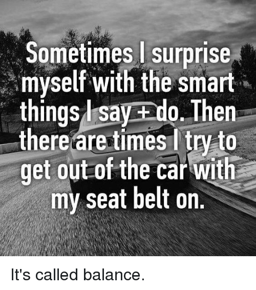 Memes, 🤖, and Car: Sometimes surprise  myself with the smart  things l say ado. Then  there are times ltry to  get out of the car with  my seat belt on. It's called balance.