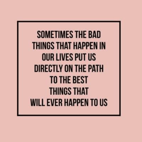 The Path: SOMETIMES THE BAD  THINGS THAT HAPPEN IN  OUR LIVES PUT US  DIRECTLY ON THE PATH  TO THE BEST  THINGS THAT  WILL EVER HAPPEN TO US