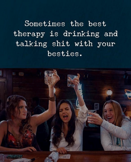 Drinking, Shit, and Best: Sometimes the best  therapy is drinking and  talking shit with your  besties.