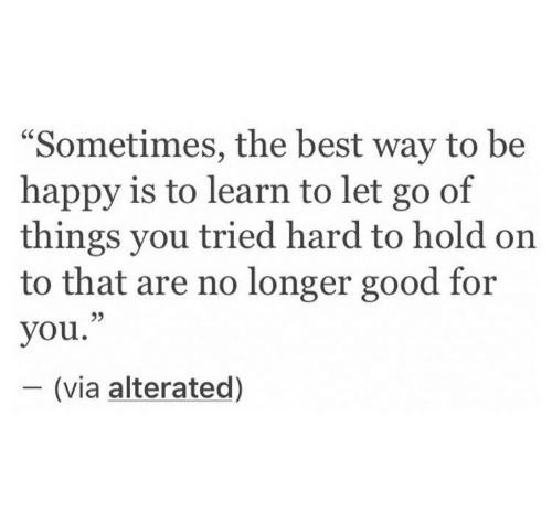 """Good For You: """"Sometimes, the best way to be  happy is to learn to let go of  things you tried hard to hold on  to that are no longer good for  you.""""  - (via alterated)  95"""