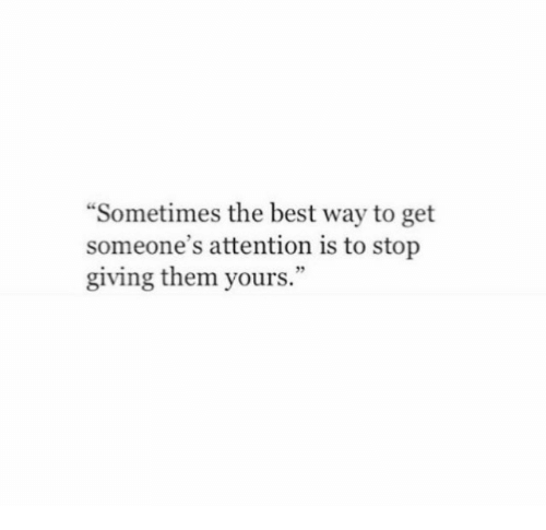 """Best, Them, and The Best: """"Sometimes the best way to get  someone's attention is to stop  giving them yours."""""""