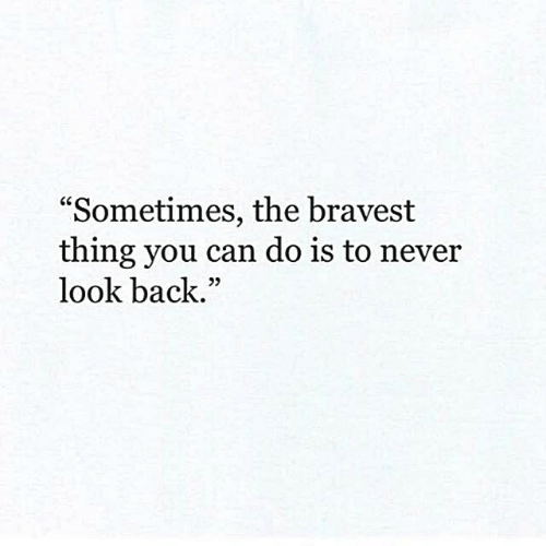 "Never, Back, and Can: ""Sometimes, the bravest  thing you can do is to never  look back.""  95"