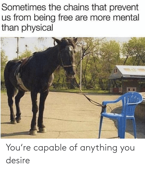 Mental: Sometimes the chains that prevent  us from being free are more mental  than physical You're capable of anything you desire