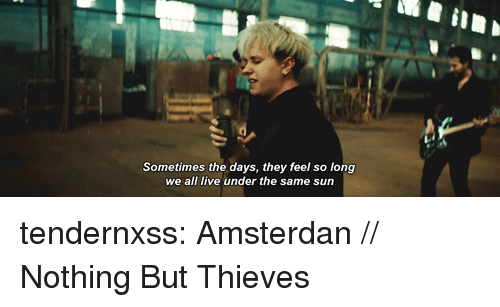Tumblr, Blog, and Http: Sometimes the days, they feel so long  we all live under the same sun tendernxss:  Amsterdan // Nothing But Thieves