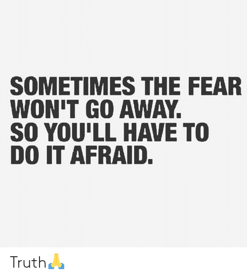 The Fear: SOMETIMES THE FEAR  WON'T GO AWAY.  SO YOU'LL HAVE TO  DO IT AFRAID. Truth🙏