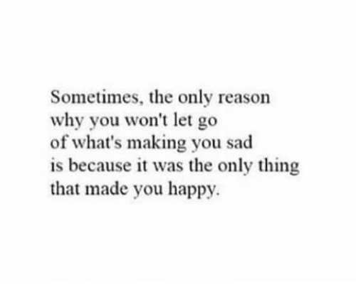 Happy, Sad, and Reason: Sometimes, the only reason  why you won't let go  of what's making you sad  is because it was the only thing  that made you happy.