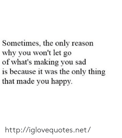 Happy, Http, and Sad: Sometimes, the only reason  why you won't let go  of what's making you sad  is because it was the only thing  that made you happy. http://iglovequotes.net/