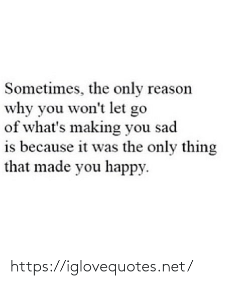 Happy, Sad, and Reason: Sometimes, the only reason  why you won't let go  of what's making you sad  is because it was the only thing  that made you happy. https://iglovequotes.net/