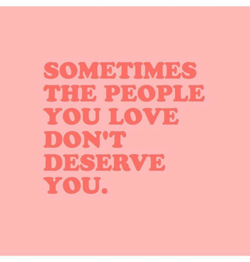 Love, You, and People: SOMETIMES  THE PEOPLE  YOU LOVE  DON'T  DESERVE  YOU
