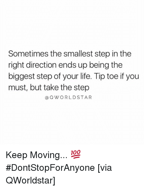 Life, Hood, and Step: Sometimes the smallest step in the  right direction ends up being the  biggest step of your life. Tip toe if you  must, but take the step  @QWORLDSTAR Keep Moving... 💯 #DontStopForAnyone [via QWorldstar]