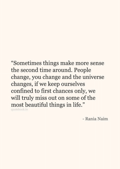 "We Keep: ""Sometimes things make more sense  the second time around. People  change, vou change and the universe  changes, if we keep ourselves  confined to first chances only, we  will truly miss out on some of the  most beautiful things in life.""  quotebook.in  Rania Naim"