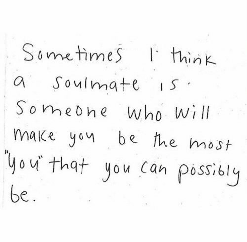 Possibly: Sometimes  think  Soulmate  IS  who will  make yon be fhe most  Somebhe  you that you can possibly  be.