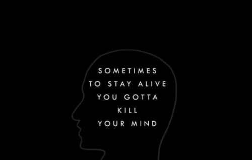 Alive, Mind, and Stay Alive: SOMETIMES  TO STAY ALIVE  YOU GOTTA  KILL  YOUR MIND
