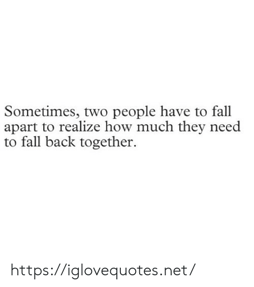 Apart: Sometimes, two people have to fall  apart to realize how much they need  to fall back together. https://iglovequotes.net/