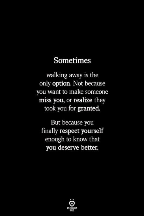 Respect, Make, and They: Sometimes  walking away is the  only option. Not because  you want to make someone  miss you, or realize they  took you for granted.  But because you  finally respect yourself  enough to know that  you deserve better.  BLES