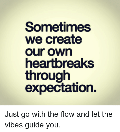 guid: Sometimes  we create  Our OWm  heartbreaks  through  expectation. Just go with the flow and let the vibes guide you.