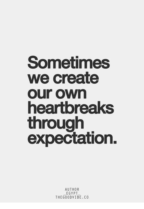 Egypt, Create, and Own: Sometimes  we create  our own  heartobreaks  through  expectation  AUTHOR  EGYPT  THEG0ODVIBE.CO
