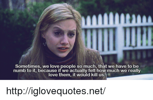 Love, Http, and How: Sometimes, we love people so much, that we have to be  numb to it, because if we actually felt how much we really  love them, it would kill us http://iglovequotes.net/