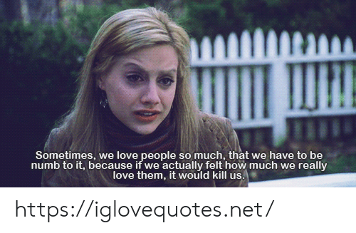 Love, How, and Net: Sometimes, we love people so much, that we have to be  numb to it, because if we actually felt how much we really  love them, it would kill us. https://iglovequotes.net/