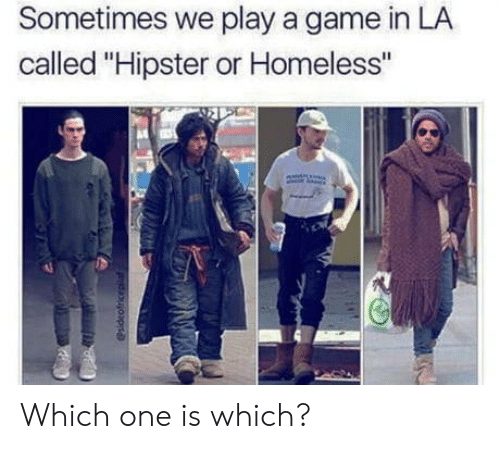 "Hipster, Homeless, and Game: Sometimes we play a game in LA  called ""Hipster or Homeless"" Which one is which?"