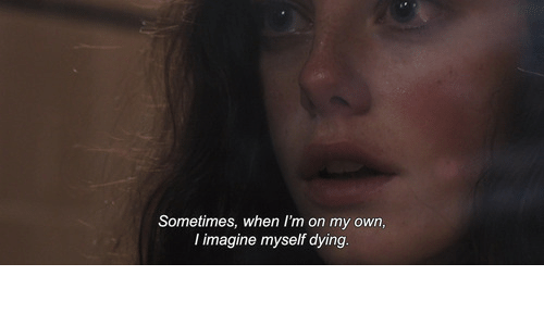 Imagine, Own, and Dying: Sometimes, when I'm on my own,  I imagine myself dying.