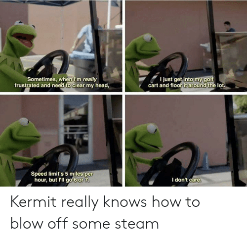 Head, Steam, and Golf: Sometimes, when I'm really  frustrated and need to clear my head,  I just get into my golf  cart and floor it around the lot  Speed limit's 5 miles per  hour, but I'll go 6 or 7  I don't care. Kermit really knows how to blow off some steam