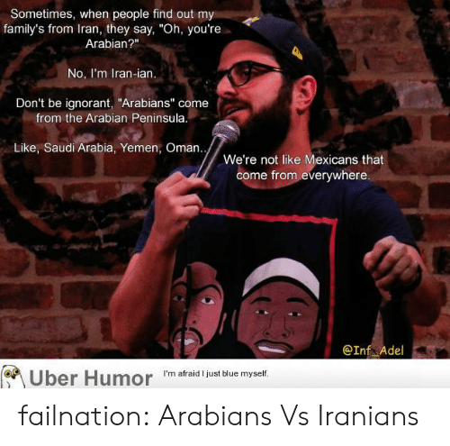"""adel: Sometimes, when people find out my  family's from Iran, they say, """"Oh, you're  Arabian?""""  No, I'm Iran-ian.  Don't be ignorant, """"Arabians"""" come  from the Arabian Peninsula  Like, Saudi Arabia, Yemen, Oman..  We're not like Mexicans that  come from everywhere  @Inf Adel  Uber  Humor  'm afraid Ijust blue myselif failnation:  Arabians Vs Iranians"""
