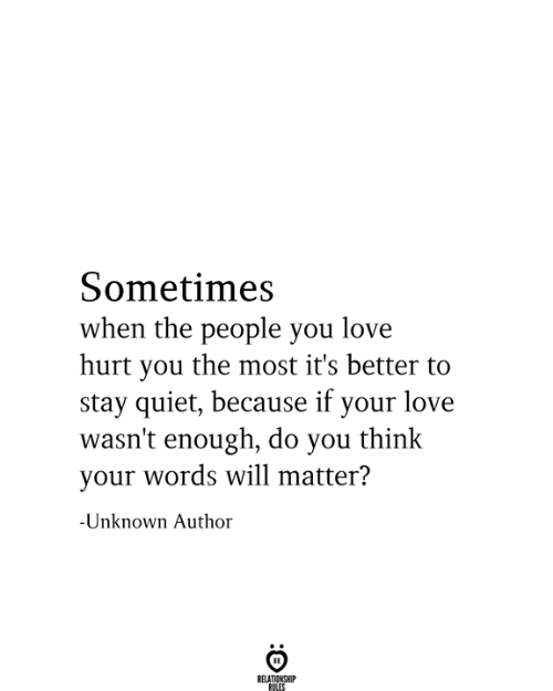 your love: Sometimes  when the people you love  hurt you the most it's better to  stay quiet, because if your love  wasn't enough, do you think  your words will matter?  -Unknown Author  RELATIONSHIP  RULES