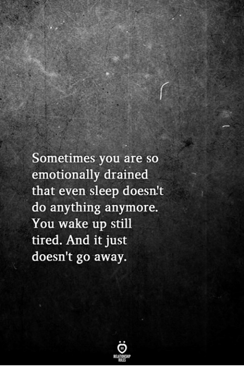 Sleep, Wake, and You: Sometimes you are so  emotionally drained  that even sleep doesn't  do anything anymore.  You wake up still  tired. And it just  doesn't go away.