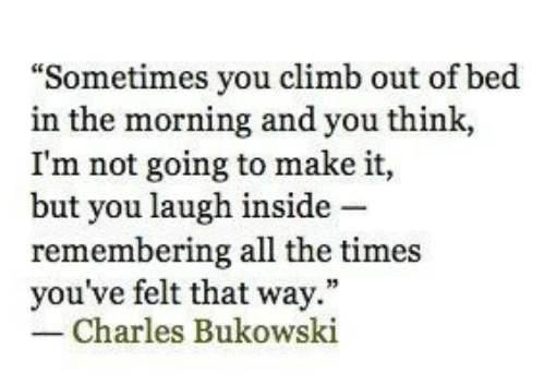 "the times: ""Sometimes you climb out of bed  in the morning and you think,  I'm not going to make it,  but you laugh inside -  remembering all the times  you've felt that way.""  Charles Bukowski"