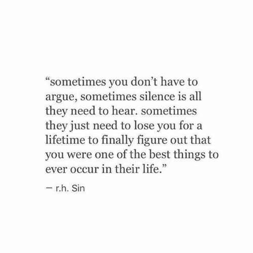 """Arguing, Life, and Best: """"sometimes you don't have to  argue, sometimes silence is all  they need to hear. sometimes  they just need to lose you for a  lifetime to finally figure out that  you were one of the best things to  ever occur in their life.""""  r.h. Sin"""