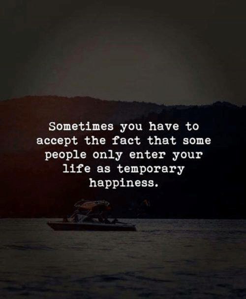Life, Happiness, and Accept: Sometimes you have to  accept the fact that some  people only enter your  life as temporary  happiness.