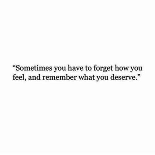 """How You Feel: """"Sometimes you have to forget how you  feel, and remember what you deserve."""""""