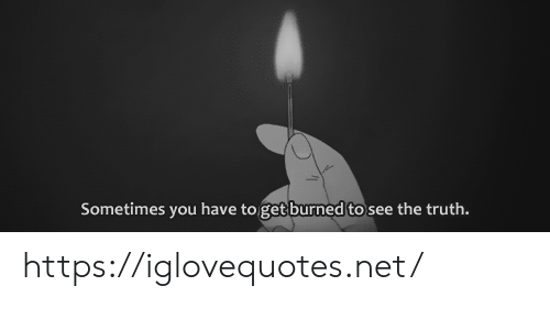Truth, Net, and You: Sometimes you have to get burned to see the truth. https://iglovequotes.net/