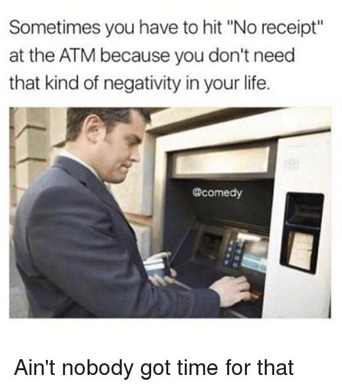 """Aint Nobody Got: Sometimes you have to hit """"No receipt  at the ATM because you don't need  that kind of negativity in your life.  @comedy Ain't nobody got time for that"""