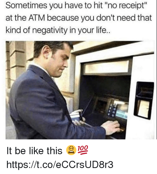 """Be Like, Life, and Receipt: Sometimes you have to hit """"no receipt""""  at the ATM because you don't need that  kind of negativity in your life.. It be like this 😩💯 https://t.co/eCCrsUD8r3"""