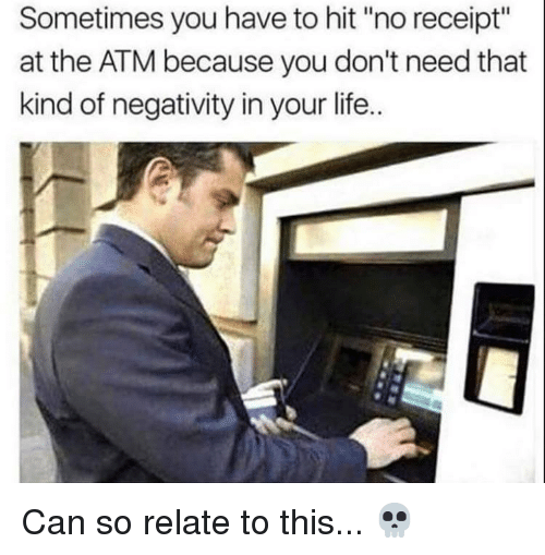 """Life, Memes, and Receipt: Sometimes you have to hit """"no receipt""""  at the ATM because you don't need that  kind of negativity in your life.. Can so relate to this... 💀"""
