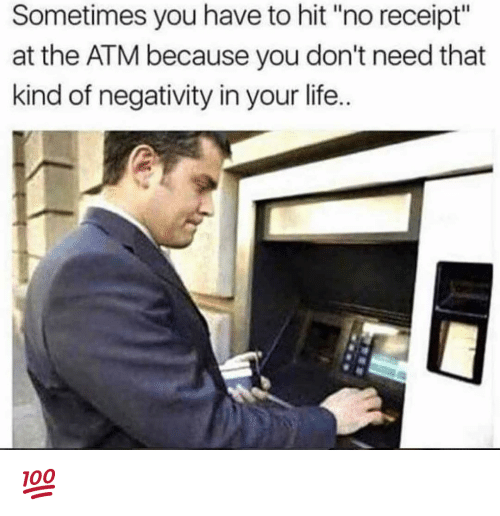 """Life, Memes, and Receipt: Sometimes you have to hit """"no receipt""""  at the ATM because you don't need that  kind of negativity in your life. 💯"""