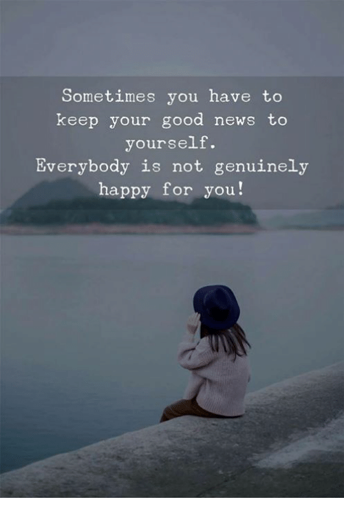 News, Good, and Happy: Sometimes you have to  keep your good news to  yourself.  Everybody is not genuinely  happy for you!